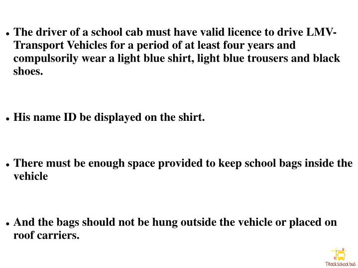 The driver of a school cab must have valid licence to drive LMV-Transport Vehicles for a period of at least four years and compulsorily wear a light blue shirt, light blue trousers and black shoes.