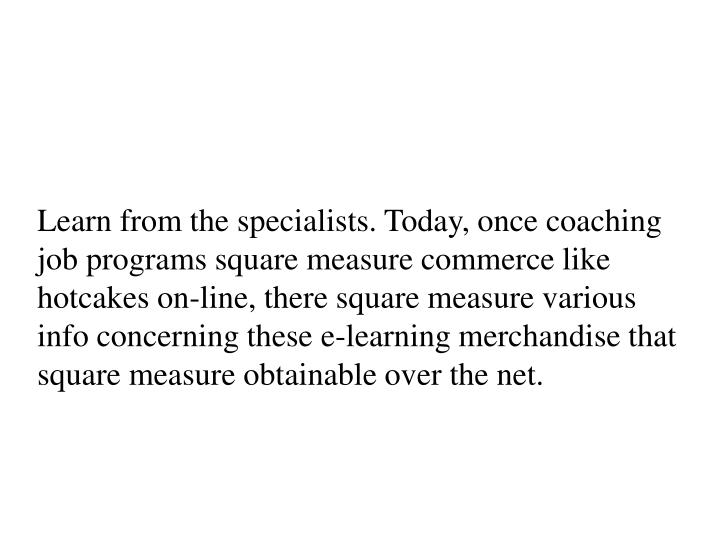 Learn from the specialists. Today, once coaching job programs square measure commerce like hotcakes on-line, there square measure various info concerning these e-learning merchandise that square measure obtainable over the net.