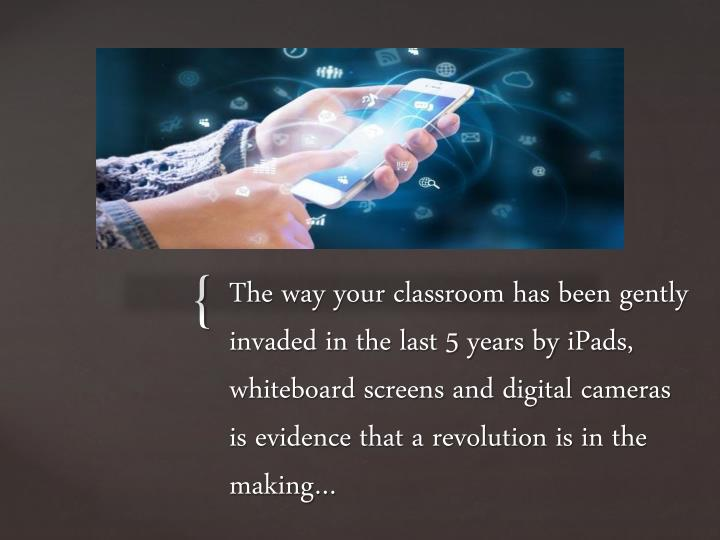 The way your classroom has been gently invaded in the last 5 years by