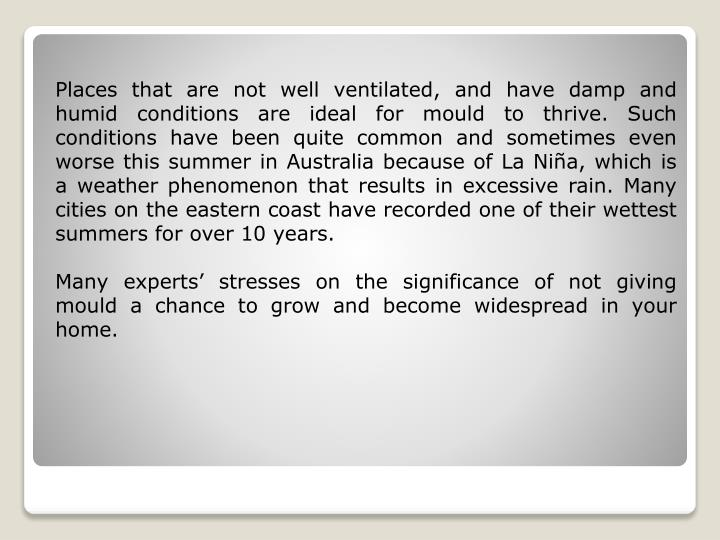Places that are not well ventilated, and have damp and humid conditions are ideal for mould to thriv...