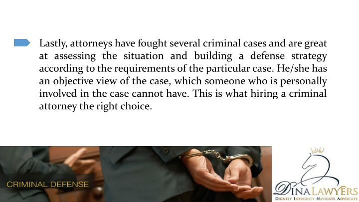 Lastly, attorneys have fought several criminal cases and are great at assessing the situation and building a defense strategy according to the requirements of the particular case. He/she has an objective view of the case, which someone who is personally involved in the case cannot have. This is what hiring a criminal attorney the right choice.