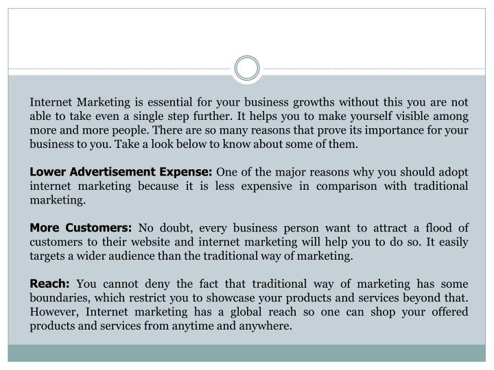 Internet Marketing is essential for your business growths without this you are not able to take even a single step further. It helps you to make yourself visible among more and more people. There are so many reasons that prove its importance for your business to you. Take a look below to know about some of them.