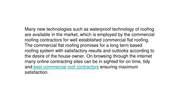 Many new technologies such as waterproof technology of roofing are available in the market, which is employed by the commercial roofing contractors for well established commercial flat roofing. The commercial flat roofing promises for a long term based roofing system with satisfactory results and outlooks according to the desire of the house owner. On browsing through the internet many online contracting sites can be in sighted for on time, tidy and