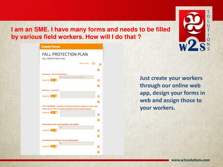 I am an SME. I have many forms and needs to be filled by various field workers. How will I do that ?