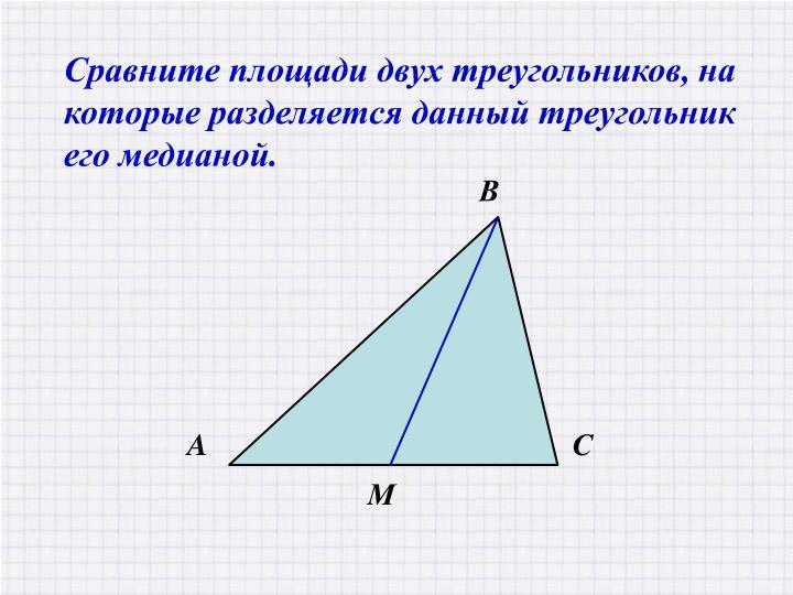 Сравните площади двух треугольников, на которые разделяется данный треугольник его медианой.