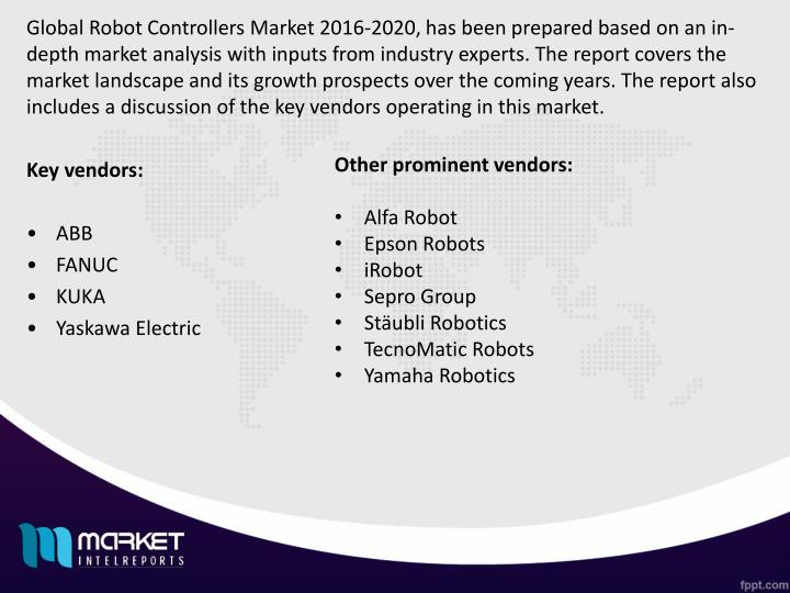 Global Robot Controllers Market 2016-2020, has been prepared based on an in-depth market analysis with inputs from industry experts. The report covers the market landscape and its growth prospects over the coming years. The report also includes a discussion of the key vendors operating in this market.