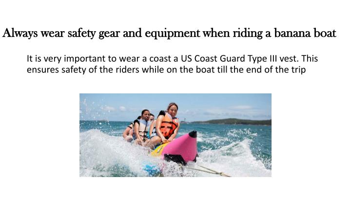 Always wear safety gear and equipment when riding a banana boat