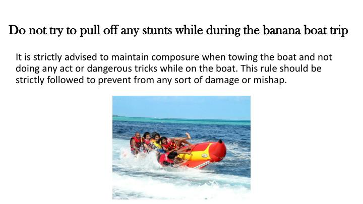 Do not try to pull off any stunts while during the banana boat trip