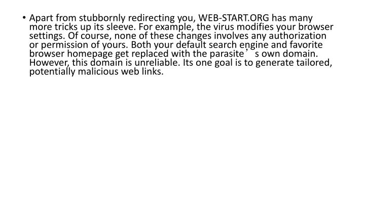 Apart from stubbornly redirecting you, WEB-START.ORG has many more tricks up its sleeve. For example, the virus modifies your browser settings. Of course, none of these changes involves any authorization or permission of yours. Both your default search engine and favorite browser homepage get replaced with the parasite's own domain. However, this domain is unreliable. Its one goal is to generate tailored, potentially malicious web links.
