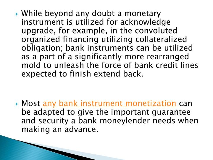While beyond any doubt a monetary instrument is utilized for acknowledge upgrade, for example, in the convoluted organized financing utilizing collateralized obligation; bank instruments can be utilized as a part of a significantly more rearranged mold to unleash the force of bank credit lines expected to finish extend back.