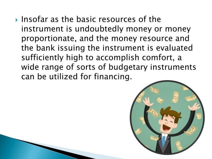 Insofar as the basic resources of the instrument is undoubtedly money or money proportionate, and the money resource and the bank issuing the instrument is evaluated sufficiently high to accomplish comfort, a wide range of sorts of budgetary instruments can be utilized for financing.