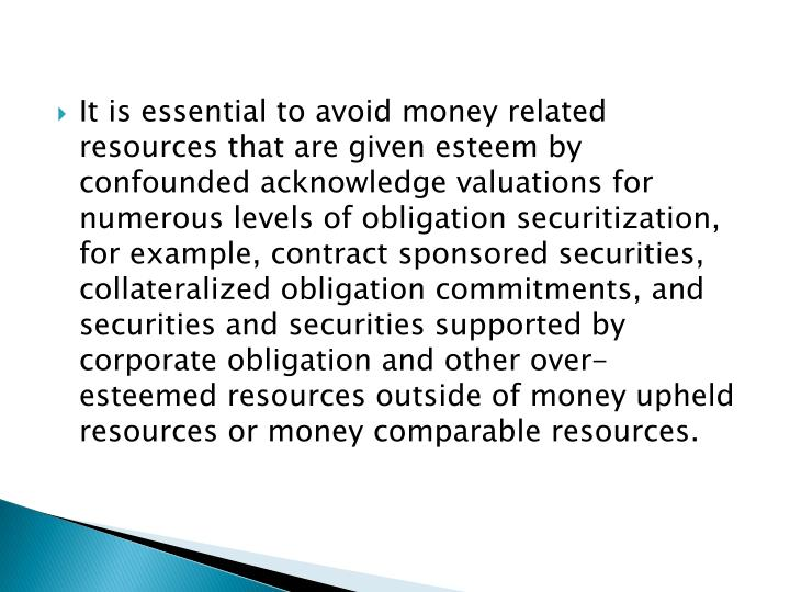 It is essential to avoid money related resources that are given esteem by confounded acknowledge valuations for numerous levels of obligation securitization, for example, contract sponsored securities, collateralized obligation commitments, and securities and securities supported by corporate obligation and other over-esteemed resources outside of money upheld resources or money comparable resources.