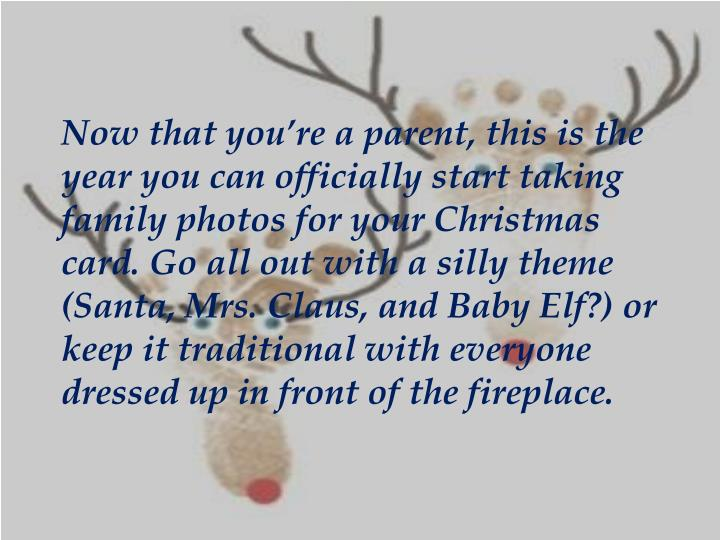 Now that you're a parent, this is the year you can officially start taking family photos for your Christmas card. Go all out with a silly theme (Santa, Mrs. Claus, and Baby Elf?) or keep it traditional with everyone dressed up in front of the fireplace.