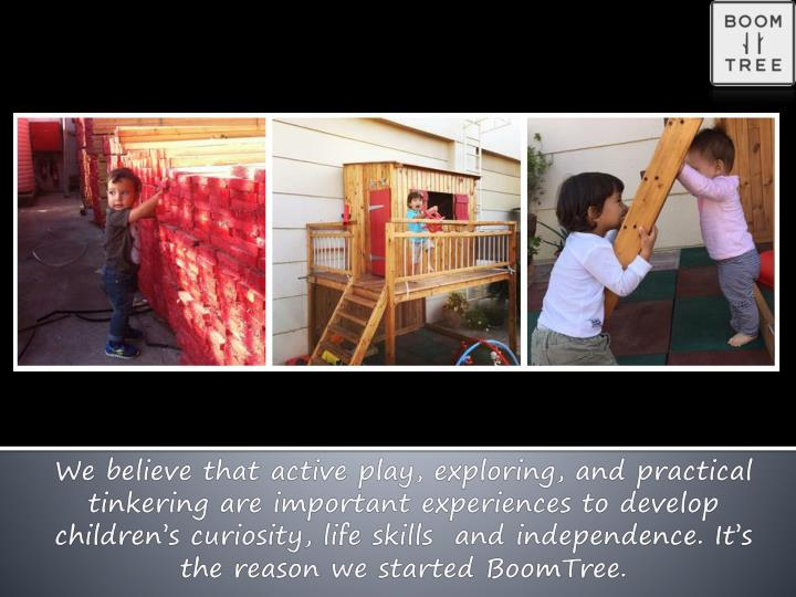 We believe that active play, exploring, and practical tinkering are important experiences to develop...