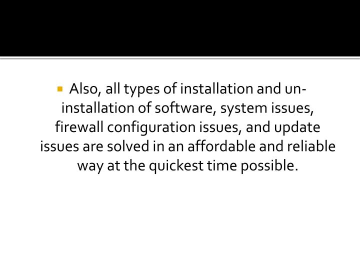 Also, all types of installation and un-installation of software, system issues, firewall configuration issues, and update issues are solved in an affordable and reliable way at the quickest time possible.