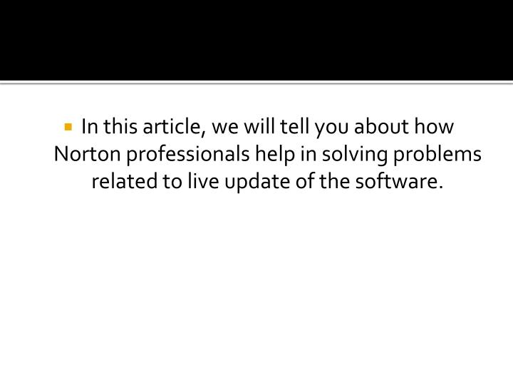 In this article, we will tell you about how Norton professionals help in solving problems related to live update of the software.