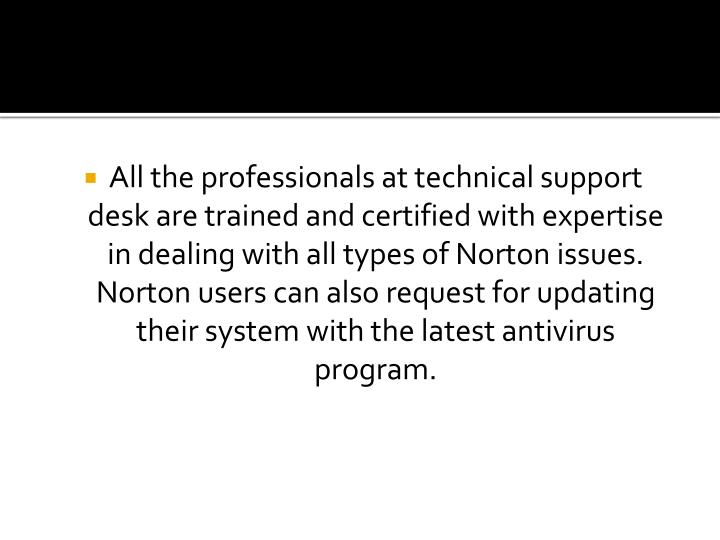 All the professionals at technical support desk are trained and certified with expertise in dealing with all types of Norton issues. Norton users can also request for updating their system with the latest antivirus program.