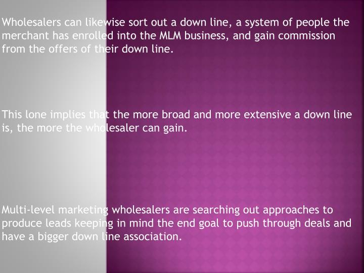Wholesalers can likewise sort out a down line, a system of people the merchant has enrolled into the...