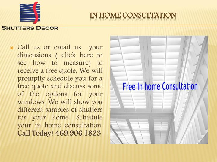 Call us or email us your dimensions (click hereto see how to measure) to receive a free quote. We will promptly schedule you for a free quote and discuss some of the options for your windows. We will show you different samples of shutters for your home.Schedule your in-home consultation.
