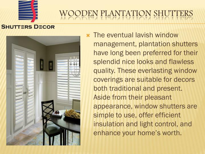 The eventual lavish window management, plantation shutters have long been preferred for their splendid nice looks and flawless quality. These everlasting window coverings are suitable for decors both traditional and present. Aside from their pleasant appearance, window shutters are simple to use, offer efficient insulation and light control, and enhance your home's worth.