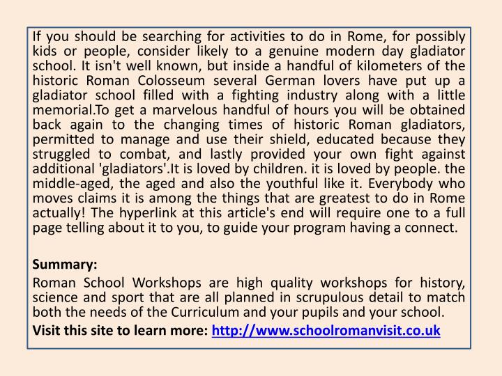 If you should be searching for activities to do in Rome, for possibly kids or people, consider likely to a genuine modern day gladiator school. It isn't well known, but inside a handful of