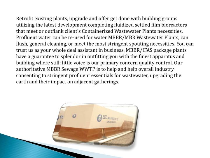 Retrofit existing plants, upgrade and offer get done with building groups utilizing the latest development completing fluidized settled film bioreactors that meet or outflank client's Containerized Wastewater Plants necessities.