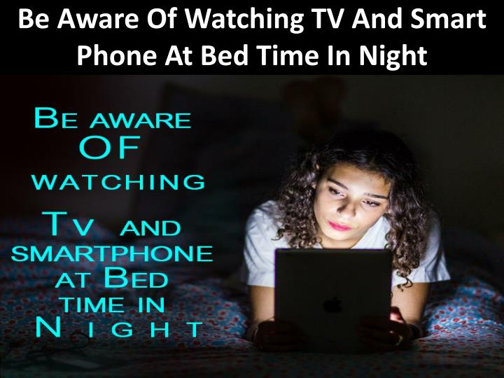 Be aware of watching tv and smart phone at bed time in night
