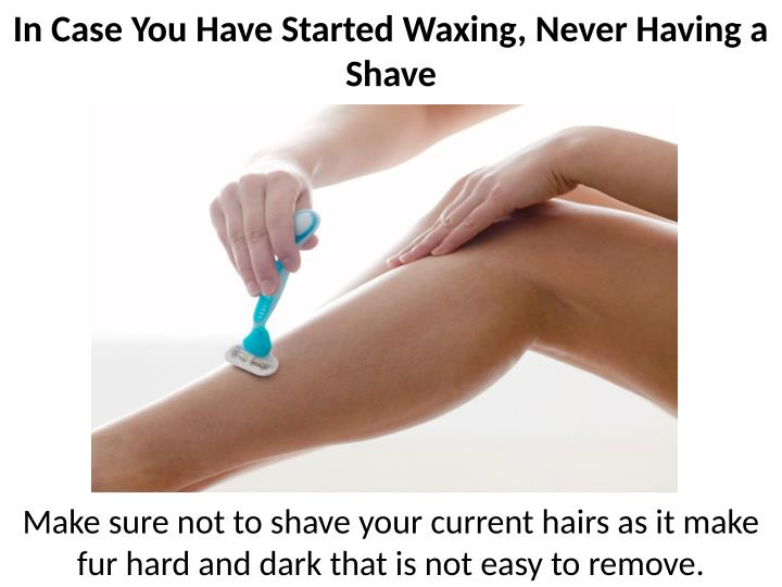 In Case You Have Started Waxing, Never Having a
