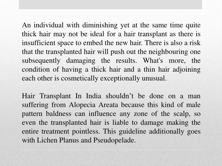 An individual with diminishing yet at the same time quite thick hair may not be ideal for a hair transplant as there is insufficient space to embed the new hair. There is also a risk that the transplanted hair will push out the neighbouring one subsequently damaging the results. What's more, the condition of having a thick hair and a thin hair adjoining each other is cosmetically exceptionally unusual.