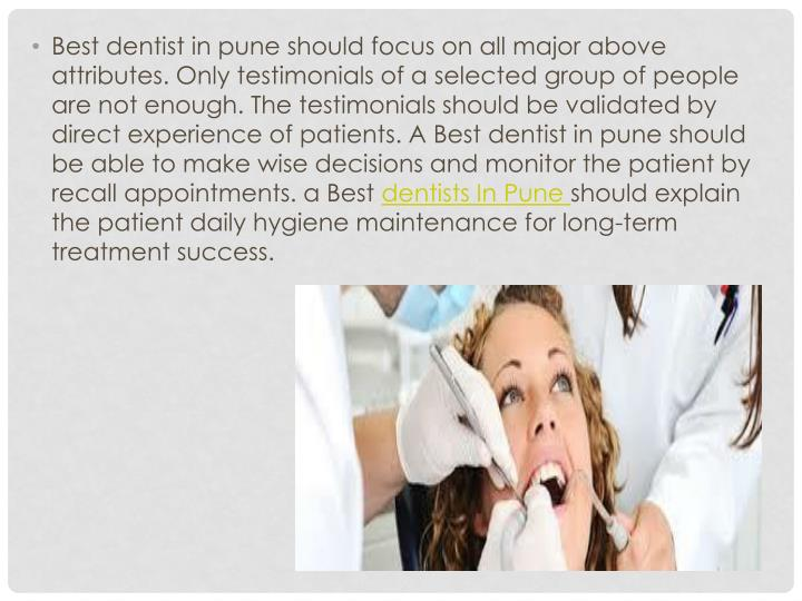 Best dentist in pune should focus on all major above attributes. Only testimonials of a selected group of people are not enough. The testimonials should be validated by direct experience of patients. A Best dentist in pune should be able to make wise decisions and monitor the patient by recall appointments.