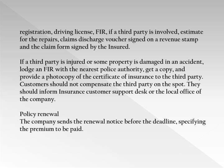 registration, driving license, FIR, if a third party is involved, estimate for the repairs, claims discharge voucher signed on a revenue stamp and the claim form signed by the Insured.