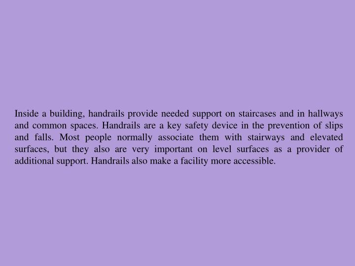 Inside a building, handrails provide needed support on staircases and in hallways and common spaces....