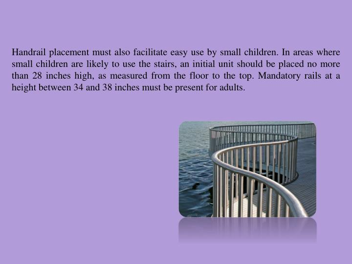 Handrail placement must also facilitate easy use by small children. In areas where small children are likely to use the stairs, an initial unit should be placed no more than 28 inches high, as measured from the floor to the top. Mandatory rails at a height between 34 and 38 inches must be present for adults.