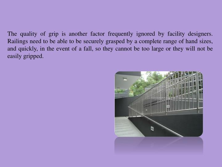 The quality of grip is another factor frequently ignored by facility designers. Railings need to be able to be securely grasped by a complete range of hand sizes, and quickly, in the event of a fall, so they cannot be too large or they will not be easily gripped.