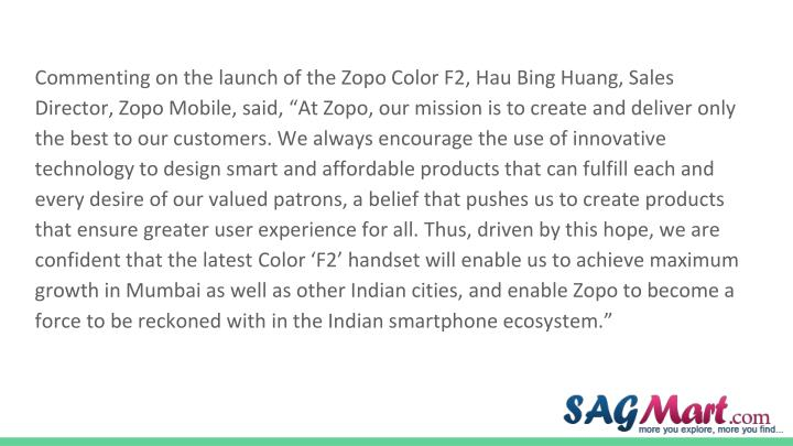 "Commenting on the launch of the Zopo Color F2, Hau Bing Huang, Sales Director, Zopo Mobile, said, ""At Zopo, our mission is to create and deliver only the best to our customers. We always encourage the use of innovative technology to design smart and affordable products that can fulfill each and every desire of our valued patrons, a belief that pushes us to create products that ensure greater user experience for all. Thus, driven by this hope, we are confident that the latest Color 'F2' handset will enable us to achieve maximum growth in Mumbai as well as other Indian cities, and enable Zopo to become a force to be reckoned with in the Indian smartphone ecosystem."""