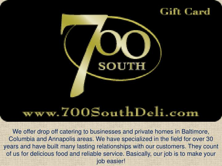 We offer drop off catering to businesses and private homes in Baltimore, Columbia and Annapolis areas. We have specialized in the field for over 30 years and have built many lasting relationships with our customers. They count of us for delicious food and reliable service. Basically, our job is to make your job easier!
