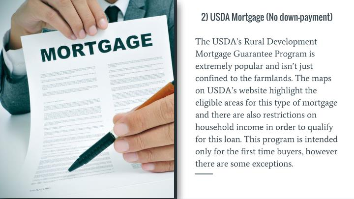 The USDA's Rural Development Mortgage Guarantee Program is extremely popular and isn't just confined to the farmlands. The maps on USDA's website highlight the eligible areas for this type of mortgage and there are also restrictions on household income in order to qualify for this loan. This program is intended only for the first time buyers, however there are some exceptions.