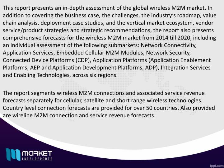 This report presents an in-depth assessment of the global wireless M2M market. In addition to covering the business case, the challenges, the industry's roadmap, value chain analysis, deployment case studies, and the vertical market ecosystem, vendor service/product strategies and strategic recommendations, the report also presents comprehensive forecasts for the wireless M2M market from 2014 till 2020, including an individual assessment of the following submarkets: Network Connectivity, Application Services, Embedded Cellular M2M Modules, Network Security, Connected Device Platforms (CDP), Application Platforms (Application Enablement Platforms, AEP and Application Development Platforms, ADP), Integration Services and Enabling Technologies, across six regions.