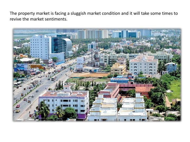 The property market is facing a sluggish market condition and it will take some times to revive the market sentiments.