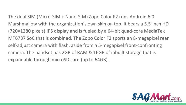 The dual SIM (Micro-SIM + Nano-SIM) Zopo Color F2 runs Android 6.0 Marshmallow with the organization's own skin on top. It bears a 5.5-inch HD (720×1280 pixels) IPS display and is fueled by a 64-bit quad-core MediaTek MT6737 SoC that is combined. The Zopo Color F2 sports an 8-megapixel rear self-adjust camera with flash, aside from a 5-megapixel front-confronting camera. The handset has 2GB of RAM & 16GB of inbuilt storage that is expandable through microSD card (up to 64GB).