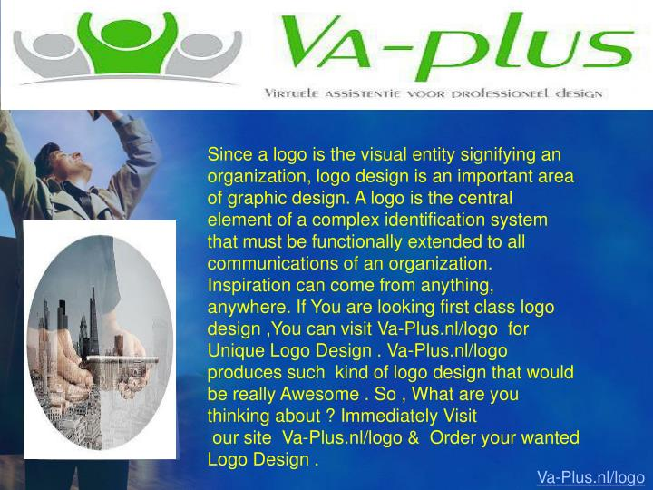Since a logo is the visual entity signifying an organization, logo design is an important area of graphic design. A logo is the central element of a complex identification system that must be functionally extended to all communications of an organization. Inspiration can come from anything, anywhere. If You are looking first class logo design ,You can visit Va-Plus.nl/logo  for Unique Logo Design . Va-Plus.nl/logo  produces such  kind of logo design that would be really Awesome . So , What are you thinking about ? Immediately Visit