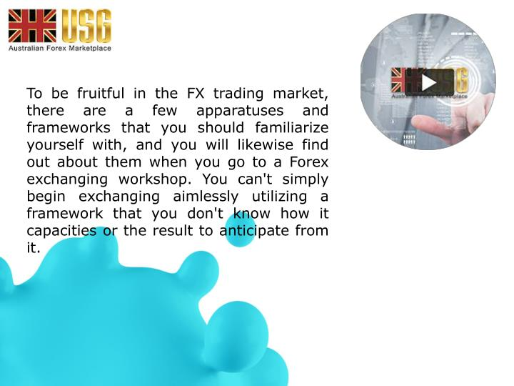 To be fruitful in the FX trading market, there are a few apparatuses and frameworks that you should familiarize yourself with, and you will likewise find out about them when you go to a Forex exchanging workshop. You can't simply begin exchanging aimlessly utilizing a framework that you don't know how it capacities or the result to anticipate from it.