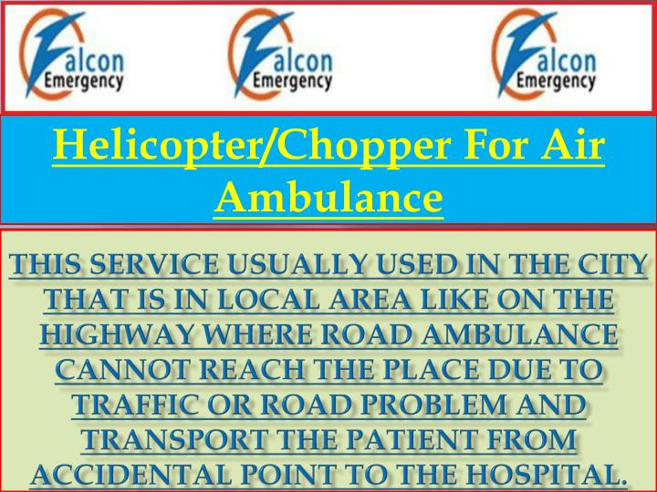 This service usually used in the city that is in local area like on the highway where road ambulance cannot reach the place due to traffic or road problem and transport the patient from accidental point to the hospital.