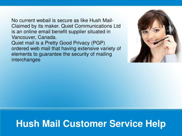 No current webail is secure as like Hush Mail- Claimed by its maker. Quiet Communications Ltd is an online email benefit supplier situated in Vancouver, Canada.