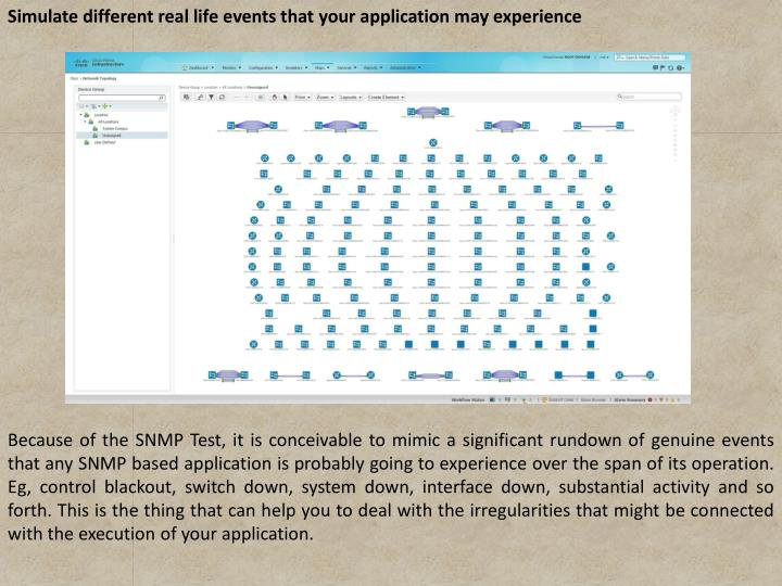Simulate different real life events that your application may experience