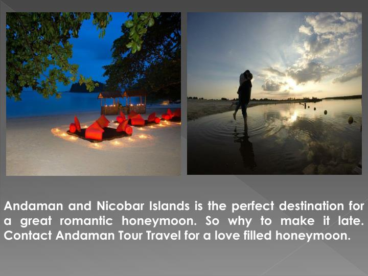 Andaman and Nicobar Islands is the perfect destination for a great romantic honeymoon. So why to make it late. Contact Andaman Tour Travel for a love filled honeymoon.