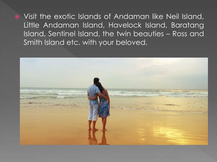 Visit the exotic Islands of Andaman like Neil Island, Little Andaman Island, Havelock Island, Baratang Island, Sentinel Island, the twin beauties – Ross and Smith Island etc. with your beloved.