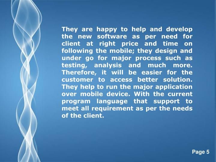 They are happy to help and develop the new software as per need for client at right price and time on following the mobile; they design and under go for major process such as testing, analysis and much more. Therefore, it will be easier for the customer to access better solution. They help to run the major application over mobile device. With the current program language that support to meet all requirement as per the needs of the client.