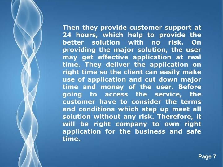 Then they provide customer support at 24 hours, which help to provide the better solution with no risk. On providing the major solution, the user may get effective application at real time. They deliver the application on right time so the client can easily make use of application and cut down major time and money of the user. Before going to access the service, the customer have to consider the terms and conditions which step up meet all solution without any risk. Therefore, it will be right company to own right application for the business and safe time.