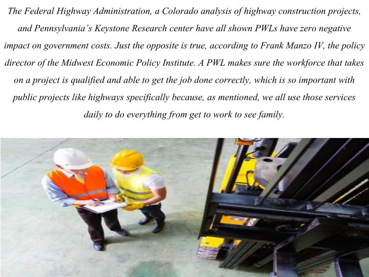 The Federal Highway Administration, a Colorado analysis of highway construction projects, and Pennsylvania's Keystone Research center have all shown PWLs have zero negative impact on government costs. Just the opposite is true, according to Frank Manzo IV, the policy director of the Midwest Economic Policy Institute. A PWL makes sure the workforce that takes on a project is qualified and able to get the job done correctly, which is so important with public projects like highways specifically because, as mentioned, we all use those services daily to do everything from get to work to see family.